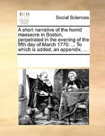 A Short Narrative Of The Horrid Massacre In Boston, Perpetrated In The Evening Of The Fifth Day Of March 1770. ... To Which Is Added, An Appendix, ...