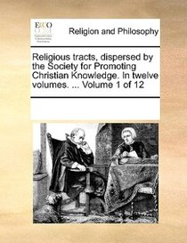 Religious Tracts, Dispersed By The Society For Promoting Christian Knowledge. In Twelve Volumes. ... Volume 1 Of 12