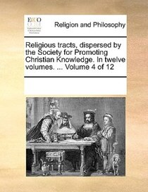 Religious Tracts, Dispersed By The Society For Promoting Christian Knowledge. In Twelve Volumes. ... Volume 4 Of 12