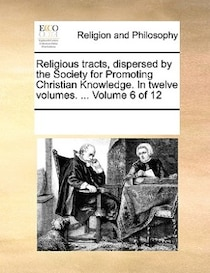 Religious Tracts, Dispersed By The Society For Promoting Christian Knowledge. In Twelve Volumes. ... Volume 6 Of 12