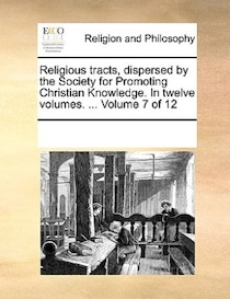 Religious Tracts, Dispersed By The Society For Promoting Christian Knowledge. In Twelve Volumes. ... Volume 7 Of 12
