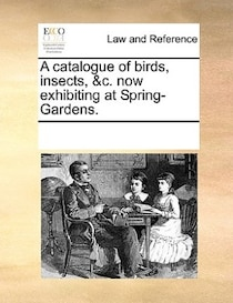 A Catalogue Of Birds, Insects, &c. Now Exhibiting At Spring-gardens.