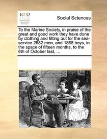 To The Marine Society, In Praise Of The Great And Good Work They Have Done By Clothing And Fitting Out For The Sea-service 2682 Men, And 1868 Boys, In The Space
