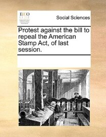 Protest Against The Bill To Repeal The American Stamp Act, Of Last Session.