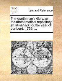 The Gentleman''s Diary, Or The Mathematical Repository; An Almanack For The Year Of Our Lord, 1759. ...