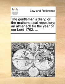 The Gentleman''s Diary, Or The Mathematical Repository; An Almanack For The Year Of Our Lord 1762. ...