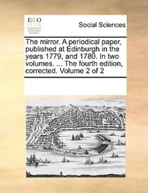 The Mirror. A Periodical Paper, Published At Edinburgh In The Years 1779, And 1780. In Two Volumes. ... The Fourth Edition, Corrected. Volume 2 Of 2