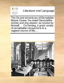 The Life And Adventures Of Bampfylde-moore Carew, The Noted Devonshire Stroller And Dog-stealer; As Related By Himself, . Containing, A Great Variety Of Remar