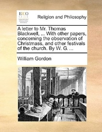 A letter to Mr. Thomas Blackwell, . With other papers, concerning the observation of Christmass, and other festivals of the church. By W.G. .