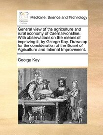 General view of the agriculture and rural economy of Caernarvonshire. With observations on the means of improving it, by George Kay. Drawn up for the considerat