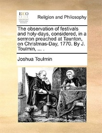 The observation of festivals and holy-days, considered, in a sermon preached at Taunton, on Christmas-Day, 1770. By J. Toulmin, . .