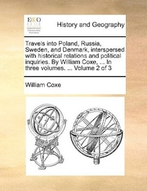 Travels into Poland, Russia, Sweden, and Denmark, interspersed with historical relations and political inquiries. By William Coxe, . In three volumes. . Vol