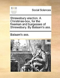 Shrewsbury election. A Christmas-box, for the freeman and burgesses of Shrewsbury. By Balaam