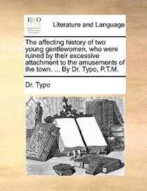 The affecting history of two young gentlewomen, who were ruined by their excessive attachment to the amusements of the town. . By Dr. Typo, P.T.M.