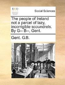 The people of Ireland not a parcel of lazy, incorrigible scoundrels. By G- B, Gent.