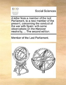 A letter from a member of the last Parliament, to a new member of the present, concerning the conduct of the war with Spain