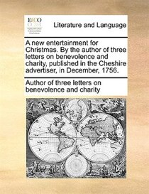 A New Entertainment For Christmas. By The Author Of Three Letters On Benevolence And Charity, Published In The Cheshire Advertiser, In December, 1756.