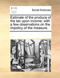 Estimate Of The Produce Of The Tax Upon Income; With A Few Observations On The Impolicy Of The Measure.