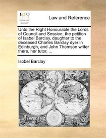 Unto The Right Honourable The Lords Of Council And Session, The Petition Of Isabel Barclay, Daughter To The Deceased Charles Barclay Dyer In Edinburgh, And John
