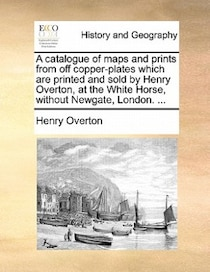 A Catalogue Of Maps And Prints From Off Copper-plates Which Are Printed And Sold By Henry Overton, At The White Horse, Without Newgate, London. .