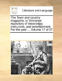 The Town And Country Magazine; Or Universal Repository Of Knowledge, Instruction, And Entertainment. For The Year. Volume 17 Of 27