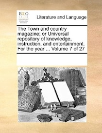 The Town And Country Magazine; Or Universal Repository Of Knowledge, Instruction, And Entertainment. For The Year. Volume 7 Of 27