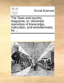 The Town And Country Magazine; Or, Universal Repository Of Knowledge, Instruction, And Entertainment, For.
