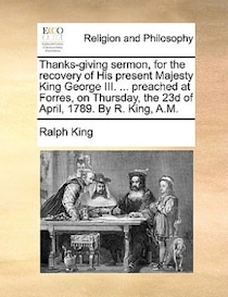 Thanks-giving Sermon, For The Recovery Of His Present Majesty King George Iii. . Preached At Forres, On Thursday, The 23d Of April, 1789. By R. King, A.m.