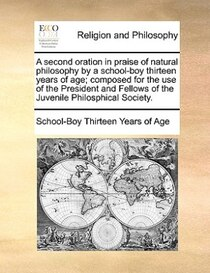 A Second Oration In Praise Of Natural Philosophy By A School-boy Thirteen Years Of Age; Composed For The Use Of The President And Fellows Of The Juvenile Philos