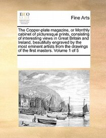 The Copper-plate Magazine, Or Monthly Cabinet Of Picturesque Prints, Consisting Of Interesting Views In Great Britain And Ireland, Beautifully Engraved By The M