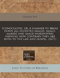 Iconoclastes, Or, A Hammer To Break Down All Invented Images, Image-makers And Image-worshippers Shewing How Contrary They Are Both To The Law And Gospel. (1671