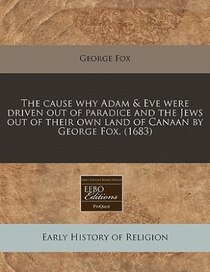 The Cause Why Adam & Eve Were Driven Out Of Paradice And The Jews Out Of Their Own Land Of Canaan By George Fox. (1683)