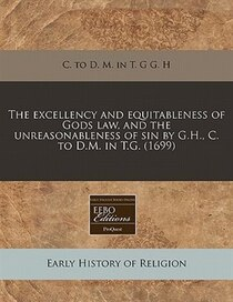 The Excellency And Equitableness Of Gods Law, And The Unreasonableness Of Sin By G.h, C. To D.m. In T.g. (1699)