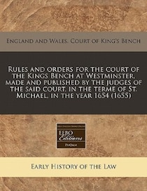 Rules And Orders For The Court Of The Kings Bench At Westminster, Made And Published By The Judges Of The Said Court, In The Terme Of St. Michael, In The Year 1