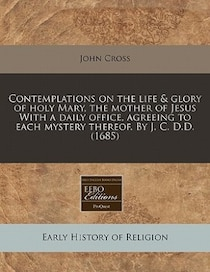 Contemplations On The Life & Glory Of Holy Mary, The Mother Of Jesus With A Daily Office, Agreeing To Each Mystery Thereof. By J.C.d. (1685)