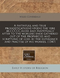 A Faythfull And True Pronosticatio[n] Vpo[n] The Yere.m.ccccc. xlviii And Parpetually After To The Worldes Ende Gathered Out Of The Prophecies And Scriptures Of