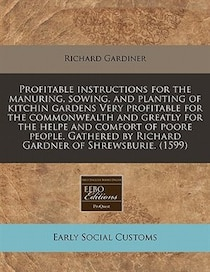 Profitable Instructions For The Manuring, Sowing, And Planting Of Kitchin Gardens Very Profitable For The Commonwealth And Greatly For The Helpe And Comfort Of