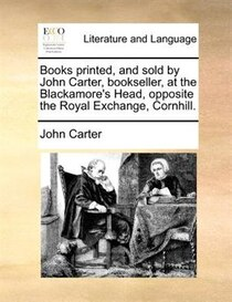 Books Printed, And Sold By John Carter, Bookseller, At The Blackamore