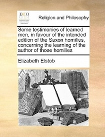 Some Testimonies Of Learned Men, In Favour Of The Intended Edition Of The Saxon Homilies, Concerning The Learning Of The Author Of Those Homilies