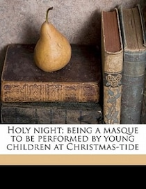 Holy Night; Being A Masque To Be Performed By Young Children At Christmas-tide