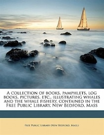 A Collection Of Books, Pamphlets, Log Books, Pictures, Etc, Illustrating Whales And The Whale Fishery, Contained In The Free Public Library, New Bedford, Mass