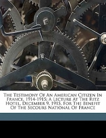 The Testimony Of An American Citizen In France, 1914-1915; A Lecture At The Ritz Hotel, December 9, 1915, For The Benefit Of The Secours National Of France