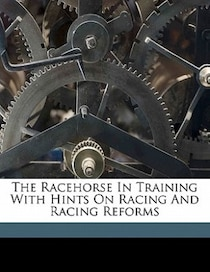 The Racehorse In Training With Hints On Racing And Racing Reforms