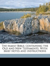 The Family Bible; Containing The Old And New Testaments. With Brief Notes And Instructions