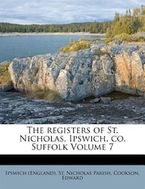 The Registers Of St. Nicholas, Ipswich, Co. Suffolk Volume 7