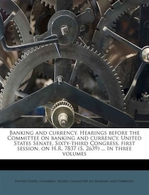 Banking And Currency. Hearings Before The Committee On Banking And Currency, United States Senate, Sixty-third Congress, First Session, On H.r. 7837 (s. 2639) .