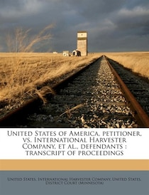 United States Of America, Petitioner, Vs. International Harvester Company, Et Al, Defendants