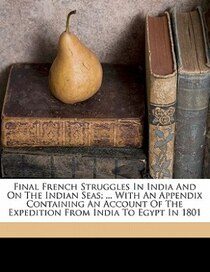 Final French Struggles In India And On The Indian Seas; . With An Appendix Containing An Account Of The Expedition From India To Egypt In 1801