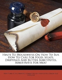 Hints To Housewives On How To Buy, How To Care For Food, Meats, Drippings And Butter Substitutes, Substitutes For Meat