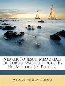 Nearer To Jesus, Memorials Of Robert Walter Fergus, By His Mother [m. Fergus].